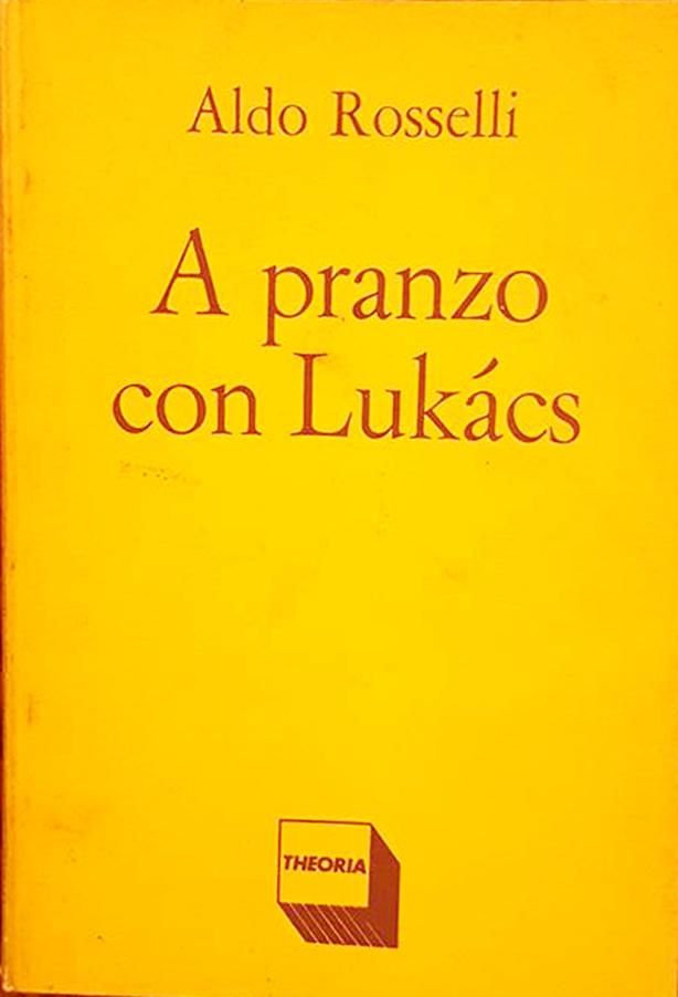 """""""A pranzo con Lukács"""" Aldo Rossselli , Theoria ed. 1986"""